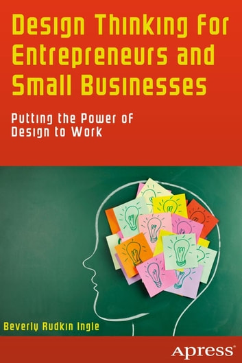 Design Thinking for Entrepreneurs and Small Businesses - Putting the Power of Design to Work ebook by Beverly Rudkin Ingle