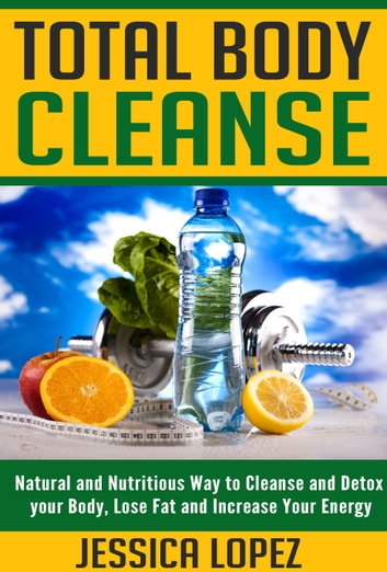 Total Body Cleanse: Natural and Nutritious Way to Cleanse and Detox your Body, Lose Fat and Increase Your Energy ebook by Jessica Lopez