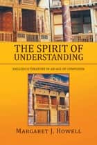 The Spirit of Understanding - English Literature in an Age of Confusion ebook by Margaret J. Howell