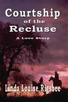Courtship Of The Recluse ebook by Linda Louise Rigsbee