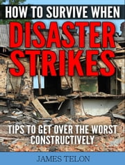 How to Survive When Disaster Strikes - Tips To Get Over the Worst Constructively ebook by James Telon