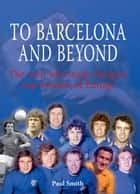 To Barcelona and Beyond ebook by Paul Smith