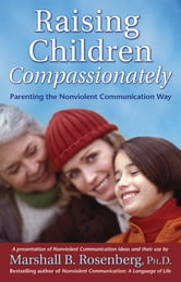 Raising Children Compassionately - Parenting the Nonviolent Communication Way ebook by Marshall B. Rosenberg, PhD