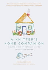 A Knitter's Home Companion: A Heartwarming Collection of Stories, Patterns, and Recipes - A Heartwarming Collection of Stories, Patterns, and Recipes ebook by Michelle Edwards