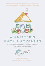A Knitter's Home Companion: A Heartwarming Collection of Stories, Patterns, and Recipes - A Heartwarming Collection of Stories, Patterns, and Recipes ebook by Michelle Edwards,Jen Gotch