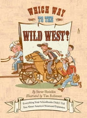 Which Way to the Wild West? - Everything Your Schoolbooks Didn't Tell You About Westward Expansion ebook by Steve Sheinkin,Tim Robinson