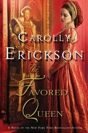 The Favored Queen - A Novel of Henry VIII's Third Wife ebook by Carolly Erickson