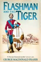Flashman and the Tiger: And Other Extracts from the Flashman Papers (The Flashman Papers, Book 12) ebook by George MacDonald Fraser