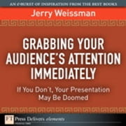 Grabbing Your Audience's Attention Immediately - If You Don't, Your Presentation May Be Doomed ebook by Jerry Weissman