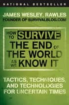 How to Survive the End of the World as We Know It ebook by James Wesley, Rawles