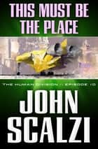 The Human Division #10: This Must Be the Place ebook by John Scalzi
