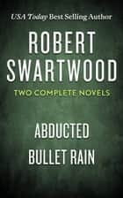 Robert Swartwood: Two Complete Novels (Abducted & Bullet Rain) ebook by Robert Swartwood