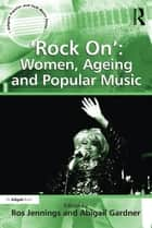 'Rock On': Women, Ageing and Popular Music ebook by Abigail Gardner, Ros Jennings