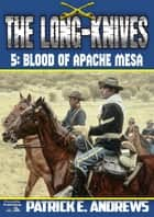The Long-Knives 5: Blood of Apache Mesa ebook by Patrick E. Andrews