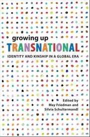 Growing Up Transnational, Identity and Kinship in a Global Era ebook by May Friedman,Silvia Schultermandl