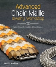 Advanced Chain Maille Jewelry Workshop - Weaving with Rings and Scale Maille ebook by Karen Karon