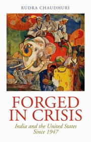 Forged in Crisis: India and the United States Since 1947 ebook by Rudra Chaudhuri