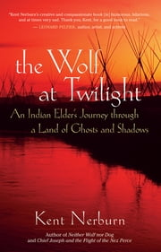 The Wolf at Twilight - An Indian Elder's Journey through a Land of Ghosts and Shadows ebook by Kent Nerburn