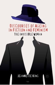 Discourses of Ageing in Fiction and Feminism - The Invisible Woman ebook by J. King