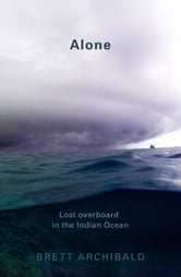 Alone - Lost Overboard in the Indian Ocean ebook by Brett Archibald