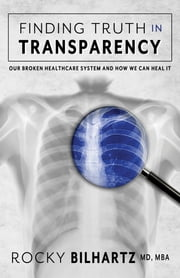 Finding Truth in Transparency - Our Broken Healthcare System and How We Can Heal It ebook by Rocky D. Bilhartz