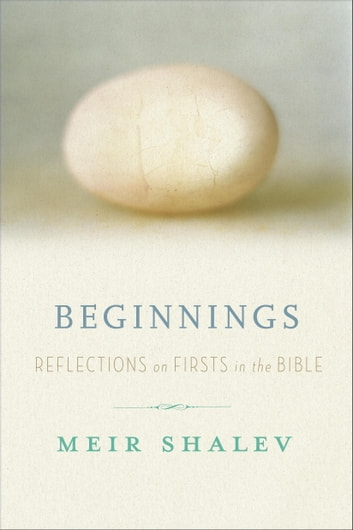 Beginnings - Reflections on the Bible's Intriguing Firsts ebook by Meir Shalev