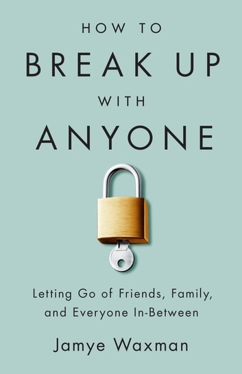 How to Break Up With Anyone - Letting Go of Friends, Family, and Everyone In-Between ebook by Jamye Waxman
