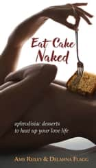 Eat Cake Naked - aphrodisiac desserts to heat up your love life ebook by Amy Reiley, Delahna Flagg