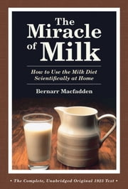 The Miracle of Milk - How to Use the Milk Diet Scientifically at Home ebook by Bernarr Macfadden
