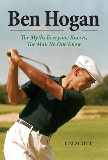 Ben Hogan - The Myths Everyone Knows, the Man No One Knew ebook by Tim Scott