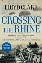 Crossing the Rhine - Breaking into Nazi Germany 1944 and 1945—The Greatest Airborne Battles in History ebook by Lloyd Clark
