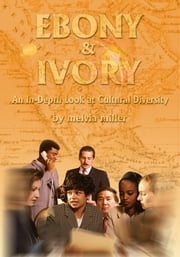 Ebony & Ivory - An In-Depth Look at Cultural Diversity ebook by Melvia Miller