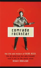 Comrade Rockstar - The Life and Mystery of Dean Reed, the All-American Boy Who Brought Rock 'n' Roll to the Soviet Unio ebook by Reggie Nadelson