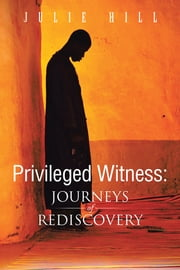 Privileged Witness - Journeys of Rediscovery ebook by Julie Hill