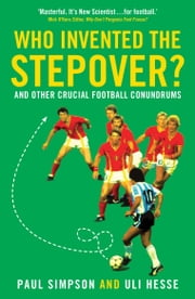 Who Invented the Stepover?: and other crucial football conundrums ebook by Paul Simpson,Uli Hesse
