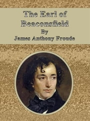 The Earl of Beaconsfield ebook by James Anthony Froude