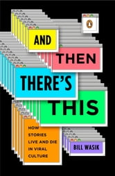 And Then There's This - How Stories Live and Die in Viral Culture ebook by Bill Wasik