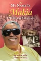My Name is Makia - A Memoir of Kalaupapa eBook by Makia Malo, Pamela Young