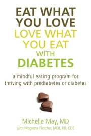 Eat What You Love, Love What You Eat with Diabetes - A Mindful Eating Program for Thriving with Prediabetes or Diabetes ebook by Michelle May, MD