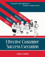 Effective Customer Success Execution - A Customer Centric Approach to Creating a Customer for Life ebook by Jackie Golden