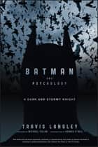 Batman and Psychology - A Dark and Stormy Knight ebook by Travis Langley