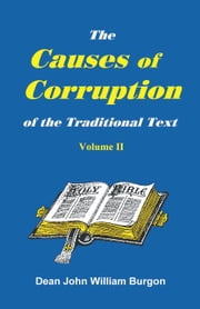 The Causes of Corruption of the Traditional Text of the Holy Gospels ebook by Burgon, Dean John William