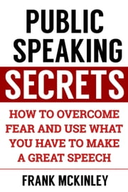 Public Speaking Secrets: How to Overcome Fear and Use What You Have to Make a Great Speech - Success Series, #2 ebook by Frank McKinley