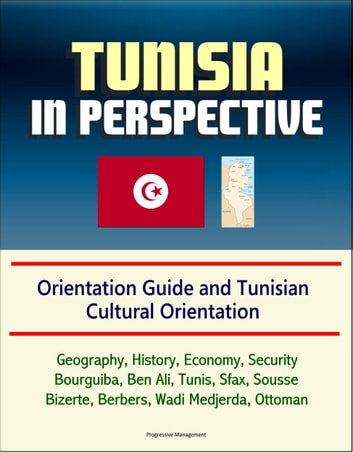 Tunisia in Perspective: Orientation Guide and Tunisian Cultural Orientation: Geography, History, Economy, Security, Bourguiba, Ben Ali, Tunis, Sfax, Sousse, Bizerte, Berbers, Wadi Medjerda, Ottoman ekitaplar by Progressive Management