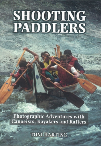 Shooting Paddlers - Photographic Adventures with Canoeists, Kayakers and Rafters ebook by Toni Harting
