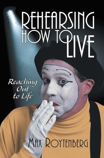 Rehearsing How to Live - Reaching out to Life ebook by Max Roytenberg