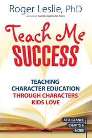 Teach Me SUCCESS! - Teaching Character Education Through Characters Kids Love ebook by Roger Leslie Ph.D.