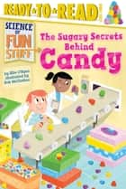 The Sugary Secrets Behind Candy - with audio recording ebook by Ellie O'Ryan, Rob McClurkan