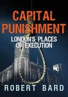 Capital Punishment - London's Places of Execution ebook by Robert Bard
