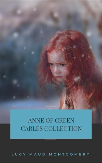 Anne of Green Gables Collection: Anne of Green Gables, Anne of the Island, and More Anne Shirley Books (Gables Classics) ebook by Lucy Maud Montgomery